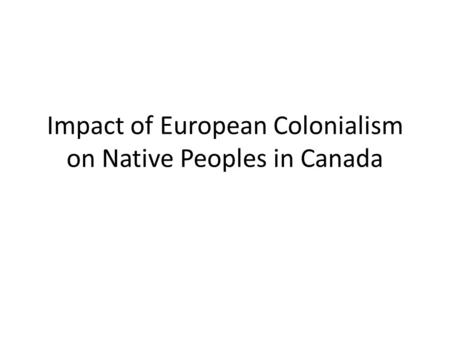 Impact of European Colonialism on Native Peoples in Canada.