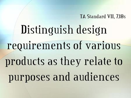 Distinguish design requirements of various products as they relate to purposes and audiences TA Standard VII, 7.18s.