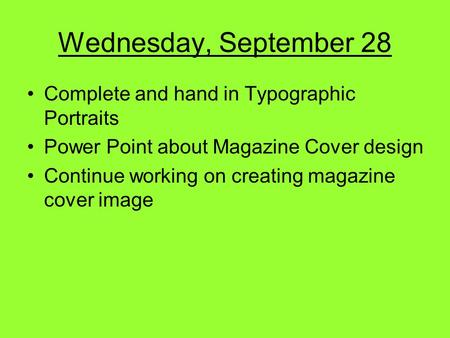 Wednesday, September 28 Complete and hand in Typographic Portraits Power Point about Magazine Cover design Continue working on creating magazine cover.