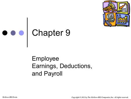 Copyright © 2011 by The McGraw-Hill Companies, Inc. All rights reserved. McGraw-Hill/Irwin Chapter 9 Employee Earnings, Deductions, and Payroll.