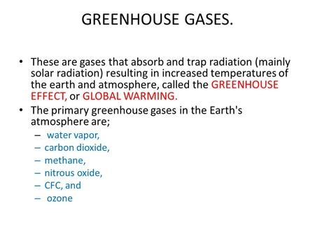 GREENHOUSE GASES. These are gases that absorb and trap radiation (mainly solar radiation) resulting in increased temperatures of the earth and atmosphere,
