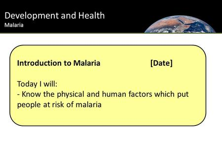 Development and Health Malaria Introduction to Malaria [Date] Today I will: - Know the physical and human factors which put people at risk of malaria.