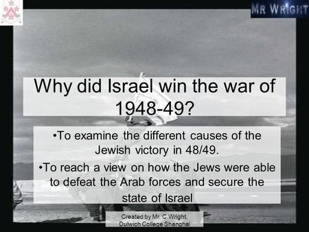 Created by Mr. C Wright, Dulwich College Shanghai Why did Israel win the war of 1948-49? To examine the different causes of the Jewish victory in 48/49.