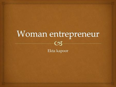 Ekta kapoor.  Defining women entrepreneur An enterprise owned and controlled by a women having a minimum financial interst of 51% of the employment.