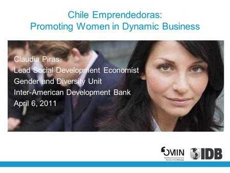 Chile Emprendedoras: Promoting Women in Dynamic Business Claudia Piras Lead Social Development Economist Gender and Diversity Unit Inter-American Development.