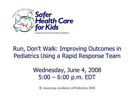 Run, Don't Walk: Improving Outcomes in Pediatrics Using a Rapid Response Team Wednesday, June 4, 2008 5:00 – 6:00 p.m. EDT © American Academy of Pediatrics.