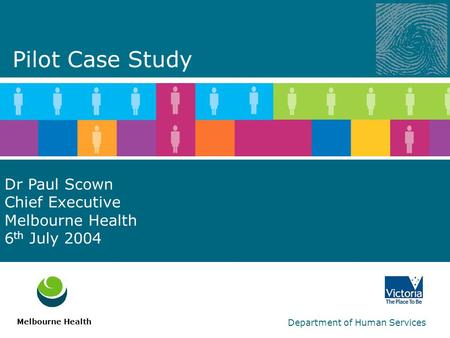 Department of Human Services Dr Paul Scown Chief Executive Melbourne Health 6 th July 2004 Melbourne Health Pilot Case Study.
