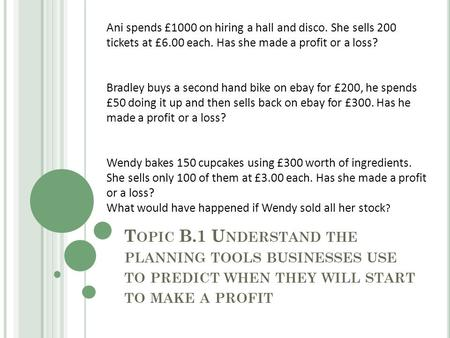 T OPIC B.1 U NDERSTAND THE PLANNING TOOLS BUSINESSES USE TO PREDICT WHEN THEY WILL START TO MAKE A PROFIT Ani spends £1000 on hiring a hall and disco.