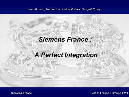 Siemens FranceBest In France - Group ES2D Siemens France : A Perfect Integration Yvan Moreau, Huang Bin, Andrei Rotaru, Feargal Brady.