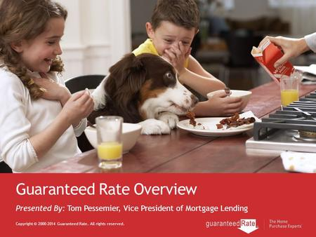 Guaranteed Rate Overview Copyright © 2000-2014 Guaranteed Rate. All rights reserved. Presented By: Tom Pessemier, Vice President of Mortgage Lending.