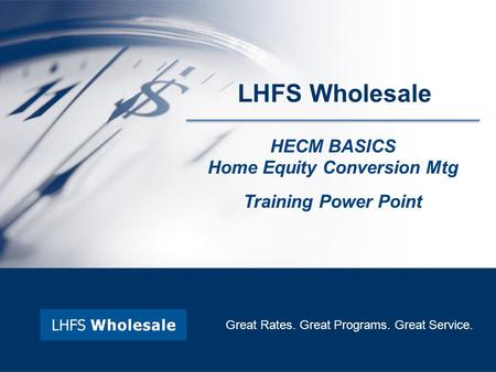LHFS Wholesale HECM BASICS Home Equity Conversion Mtg Training Power Point Great Rates. Great Programs. Great Service.