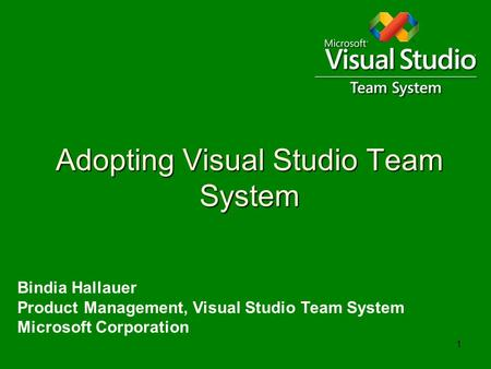 1 Adopting Visual Studio Team System Bindia Hallauer Product Management, Visual Studio Team System Microsoft Corporation.