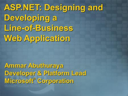 ASP.NET: Designing and Developing a Line-of-Business Web Application Ammar Abuthuraya Developer & Platform Lead Microsoft ® Corporation.