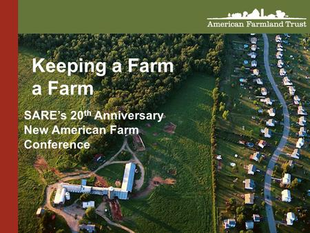 Keeping a Farm a Farm SARE's 20 th Anniversary New American Farm Conference.