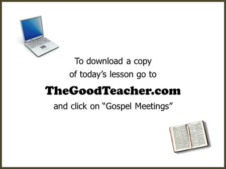 "To download a copy of today's lesson go to TheGoodTeacher.com and click on ""Gospel Meetings"""