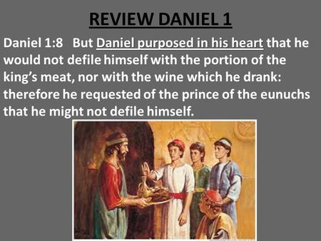 REVIEW DANIEL 1 Daniel 1:8 But Daniel purposed in his heart that he would not defile himself with the portion of the king's meat, nor with the wine which.