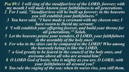 Psa 89:1 I will sing of the steadfast love of the LORD, forever; with my mouth I will make known your faithfulness to all generations. 2 For I said, Steadfast.