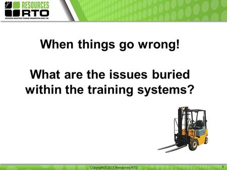 Copyright © 2011 Resource RTO 1 Copyright © 2011 Resources RTO 1 When things go wrong! What are the issues buried within the training systems?