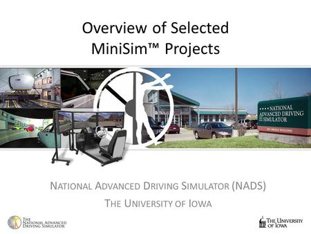 Overview of Selected MiniSim™ Projects N ATIONAL A DVANCED D RIVING S IMULATOR (NADS) T HE U NIVERSITY OF I OWA.