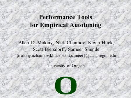 Performance Tools for Empirical Autotuning Allen D. Malony, Nick Chaimov, Kevin Huck, Scott Biersdorff, Sameer Shende