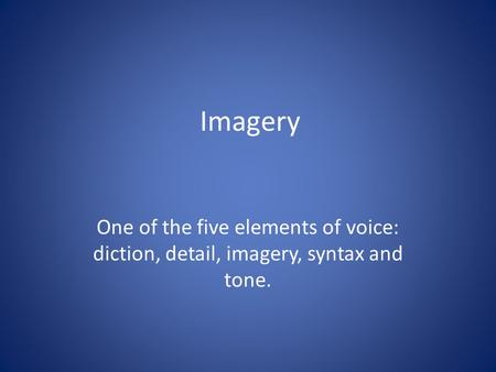 Imagery One of the five elements of voice: diction, detail, imagery, syntax and tone.