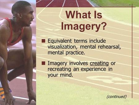 What Is Imagery? Equivalent terms include visualization, mental rehearsal, mental practice. Imagery involves creating or recreating an experience in your.