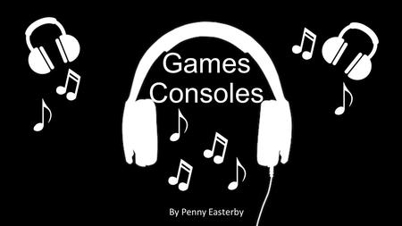 Games Consoles By Penny Easterby. What Is The Technology And Why did You Choose It? I Chose game consoles. I Chose them because I like playing them and.