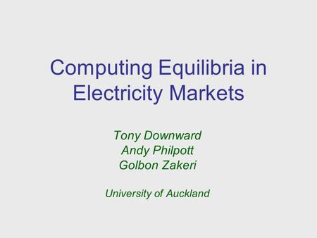 Computing Equilibria in Electricity Markets Tony Downward Andy Philpott Golbon Zakeri University of Auckland.
