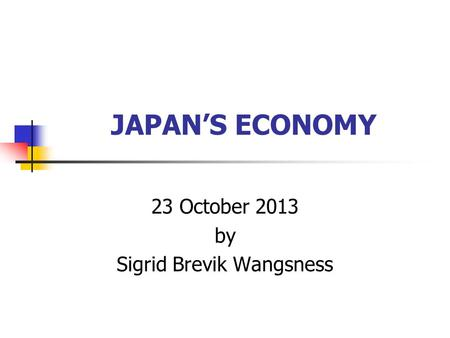 JAPAN'S ECONOMY 23 October 2013 by Sigrid Brevik Wangsness.