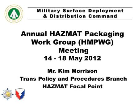 Military Surface Deployment & Distribution Command Annual HAZMAT Packaging Work Group (HMPWG) Meeting 14 - 18 May 2012 Mr. Kim Morrison Trans Policy and.