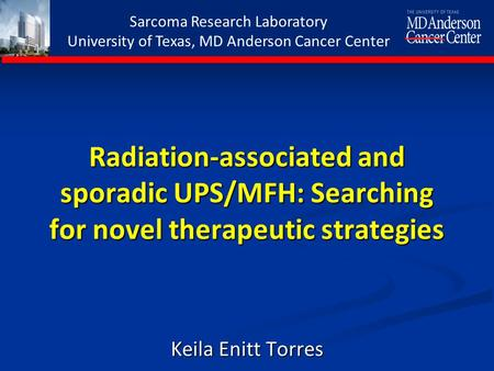 Sarcoma Research Laboratory University of Texas, MD Anderson Cancer Center Radiation-associated and sporadic UPS/MFH: Searching for novel therapeutic strategies.