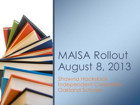 Shawna Hackstock Independent Consultant Oakland Schools MAISA Rollout August 8, 2013.