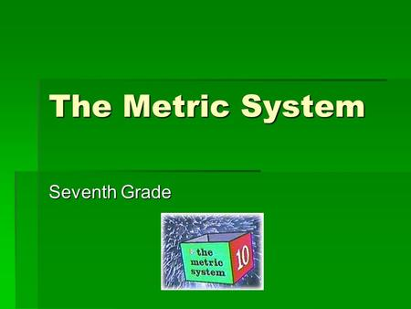 The Metric System Seventh Grade.