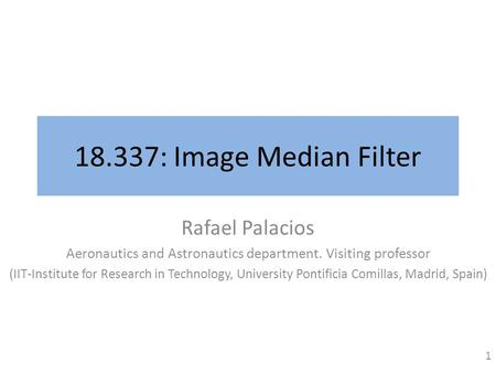 18.337: Image Median Filter Rafael Palacios Aeronautics and Astronautics department. Visiting professor (IIT-Institute for Research in Technology, University.