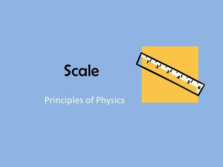 Scale Principles of Physics. Why do we need to think in terms of scale? To understand the size of things we can't see – How big is Earth? – How big is.