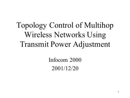 1 Topology Control of Multihop Wireless Networks Using Transmit Power Adjustment Infocom 2000 2001/12/20.