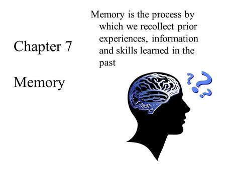 Memory is the process by which we recollect prior experiences, information and skills learned in the past Chapter 7 Memory.
