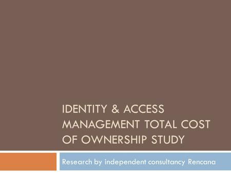 IDENTITY & ACCESS MANAGEMENT TOTAL COST OF OWNERSHIP STUDY Research by independent consultancy Rencana.