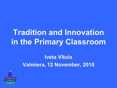 Tradition and Innovation in the Primary Classroom Iveta Vītola Valmiera, 12 November, 2010.
