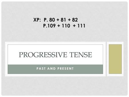 PAST AND PRESENT PROGRESSIVE TENSE XP: P. 80 + 81 + 82 P.109 + 110 + 111.