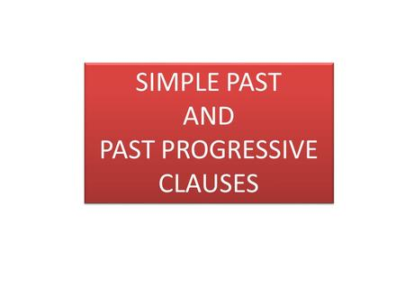 SIMPLE PAST AND PAST PROGRESSIVE CLAUSES SIMPLE PAST AND PAST PROGRESSIVE CLAUSES.