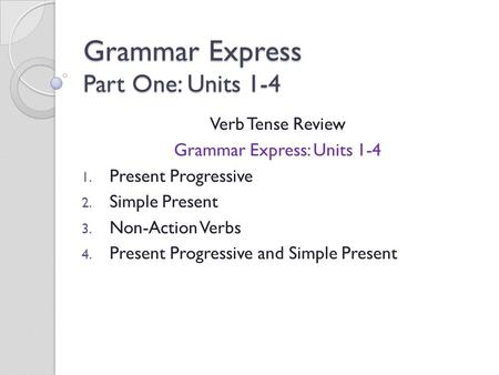 Grammar Express Part One: Units 1-4 Verb Tense Review Grammar Express: Units 1-4 1. Present Progressive 2. Simple Present 3. Non-Action Verbs 4. Present.