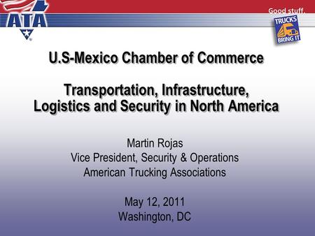 U.S-Mexico Chamber of Commerce Transportation, Infrastructure, Logistics and Security in North America Martin Rojas Vice President, Security & Operations.