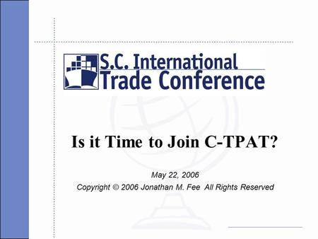 Is it Time to Join C-TPAT? May 22, 2006 Copyright © 2006 Jonathan M. Fee All Rights Reserved.