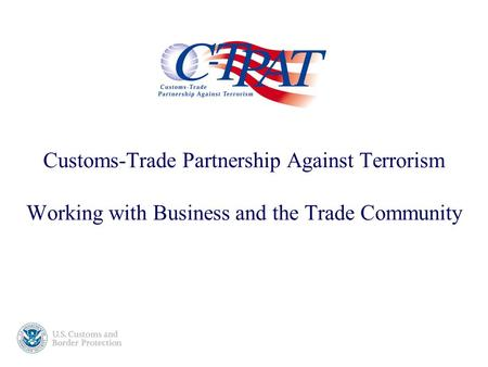 Customs-Trade Partnership Against Terrorism Working with Business and the Trade Community.