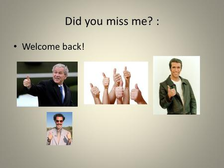 Did you miss me? : Welcome back!.