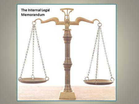 LEGAL MEMORANDUM The Internal Legal Memorandum. Purpose of the Internal Legal Memorandum Convey information about a client's case or other matter within.