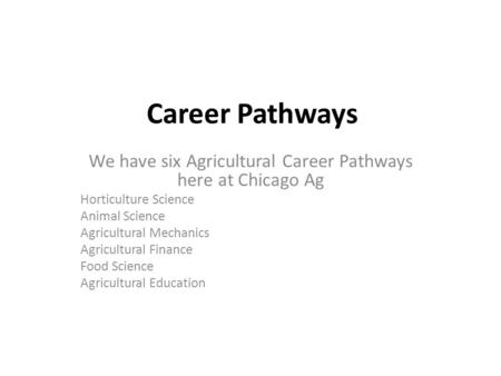 Career Pathways We have six Agricultural Career Pathways here at Chicago Ag Horticulture Science Animal Science Agricultural Mechanics Agricultural Finance.