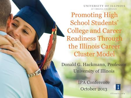 Promoting High School Students' College and Career Readiness Through the Illinois Career Cluster Model Donald G. Hackmann, Professor University of Illinois.