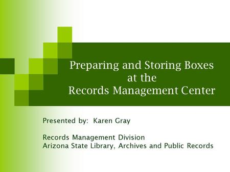 Preparing and Storing Boxes at the Records Management Center Presented by: Karen Gray Records Management Division Arizona State Library, Archives and Public.